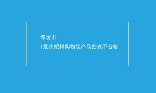 潍坊市1批次塑料购物袋产品抽查不合格