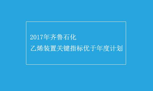 2017年齐鲁石化乙烯装置关键指标优于年度计划