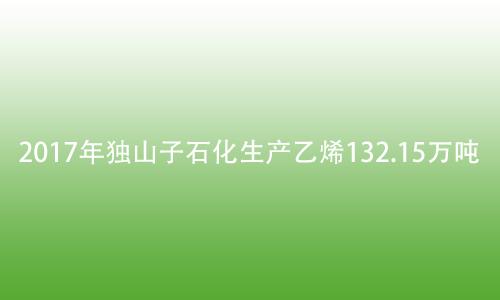 2017年独山子石化生产乙烯132.15万吨